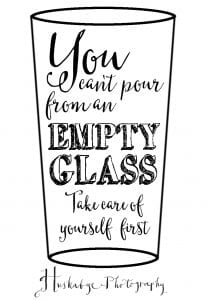 you can't pour from an empty glass, take care of yourself first